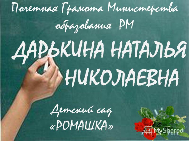 ДАРЬКИНА НАТАЛЬЯ НИКОЛАЕВНА Детский сад «РОМАШКА» Почетная Грамота Министерства образования РМ