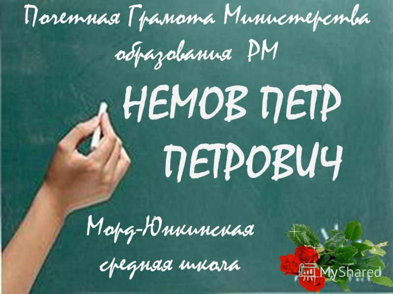 НЕМОВ ПЕТР ПЕТРОВИЧ Морд-Юнкинская средняя школа Почетная Грамота Министерства образования РМ