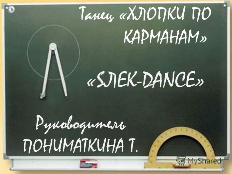 Танец «ХЛОПКИ ПО КАРМАНАМ» Руководитель ПОНИМАТКИНА Т. «SЛЕК-DANCE»