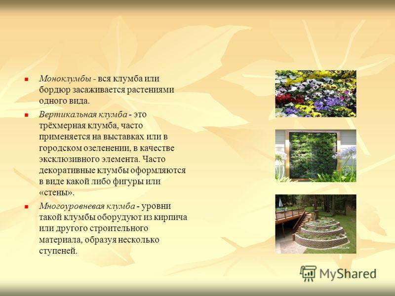 Моноклумбы - вся клумба или бордюр засаживается растениями одного вида. - Вертикальная клумба - это трёхмерная клумба, часто применяется на выставках или в городском озеленении, в качестве эксклюзивного элемента. Часто декоративные клумбы оформляются