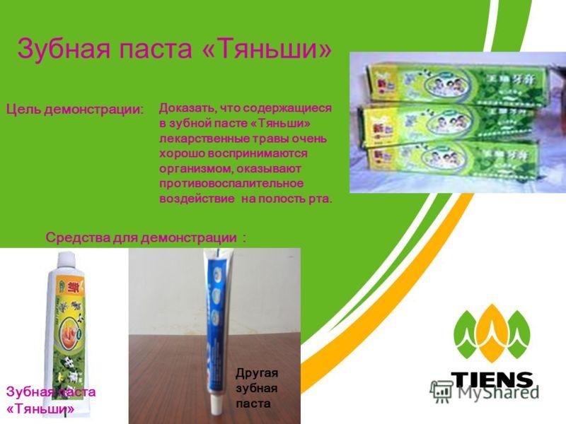 Зубная паста «Тяньши» Цель демонстрации: Доказать, что содержащиеся в зубной пасте «Тяньши» лекарственные травы очень хорошо воспринимаются организмом, оказывают противовоспалительное воздействие на полость рта. Средства для демонстрации Зубная паста