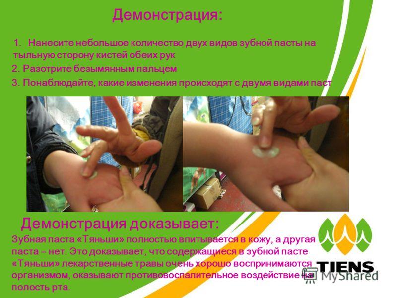 Демонстрация: 1.Нанесите небольшое количество двух видов зубной пасты на тыльную сторону кистей обеих рук 2. Разотрите безымянным пальцем 3. Понаблюдайте, какие изменения происходят с двумя видами паст Демонстрация доказывает: Зубная паста «Тяньши» п