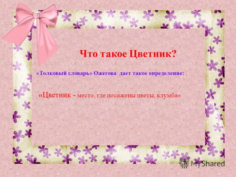 «Цветник - место, где посажены цветы, клумба» Что такое Цветник? «Толковый словарь» Ожегова дает такое определение: :