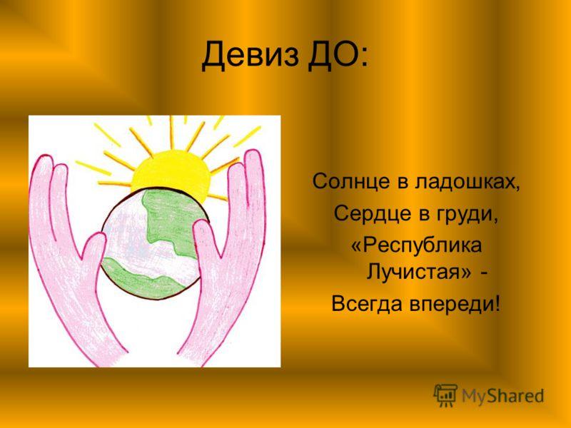 Девиз ДО: Солнце в ладошках, Сердце в груди, «Республика Лучистая» - Всегда впереди!