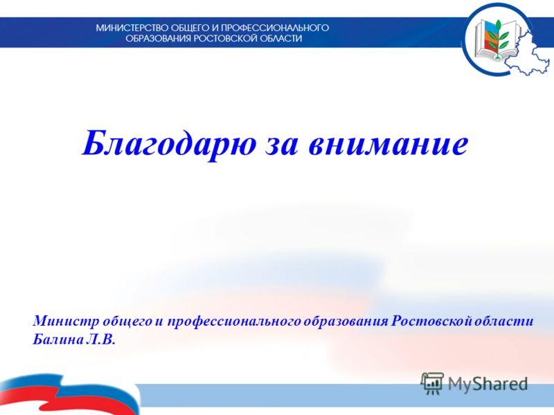 Благодарю за внимание Министр общего и профессионального образования Ростовской области Балина Л.В.