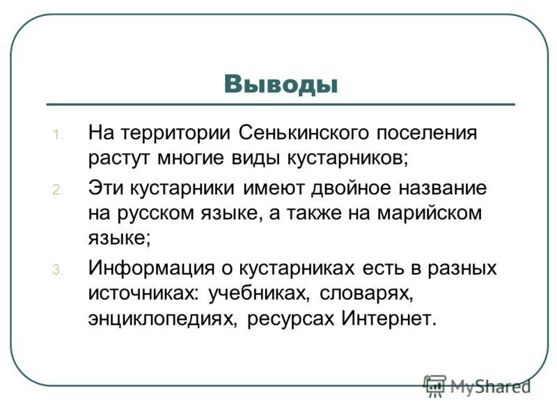 Выводы 1. На территории Сенькинского поселения растут многие виды кустарников; 2. Эти кустарники имеют двойное название на русском языке, а также на марийском языке; 3. Информация о кустарниках есть в разных источниках: учебниках, словарях, энциклопе