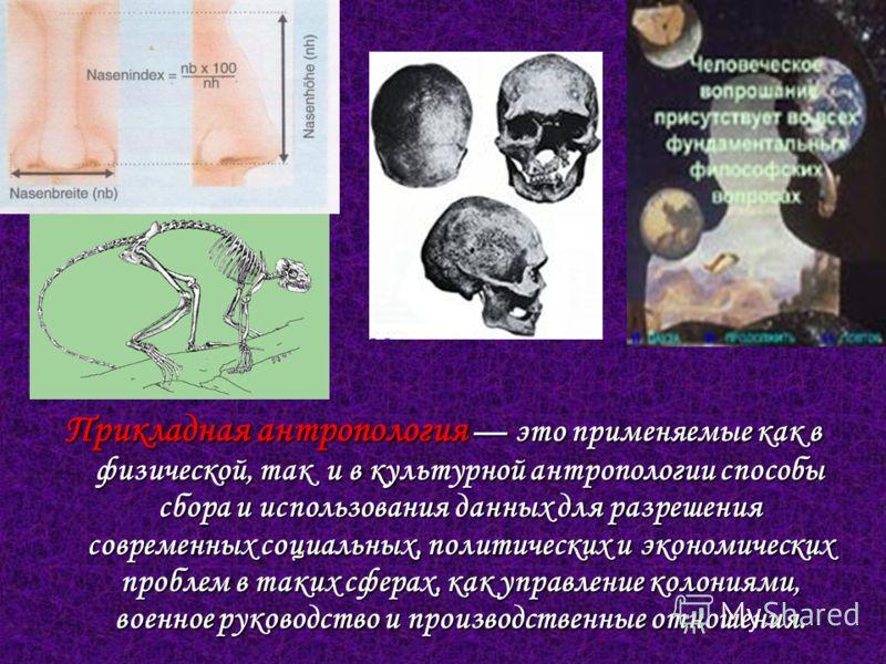 Прикладная антропология это применяемые как в физической, так и в культурной антропологии способы сбора и использования данных для разрешения современных социальных, политических и экономических проблем в таких сферах, как управление колониями, военн