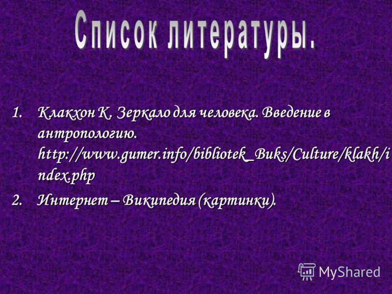 1.Клакхон К. Зеркало для человека. Введение в антропологию. http://www.gumer.info/bibliotek_Buks/Culture/klakh/i ndex.php 2.Интернет – Википедия (картинки).