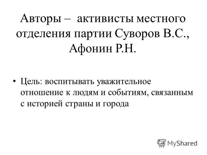 Авторы – активисты местного отделения партии Суворов В.С., Афонин Р.Н. Цель: воспитывать уважительное отношение к людям и событиям, связанным с историей страны и города