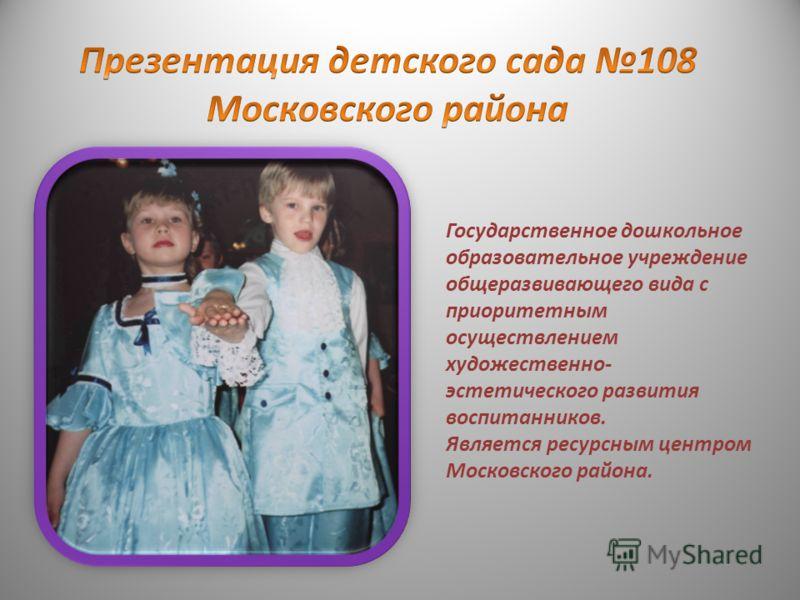 Государственное дошкольное образовательное учреждение общеразвивающего вида с приоритетным осуществлением художественно- эстетического развития воспитанников. Является ресурсным центром Московского района.
