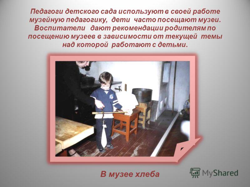 Педагоги детского сада используют в своей работе музейную педагогику, дети часто посещают музеи. Воспитатели дают рекомендации родителям по посещению музеев в зависимости от текущей темы над которой работают с детьми. В музее хлеба