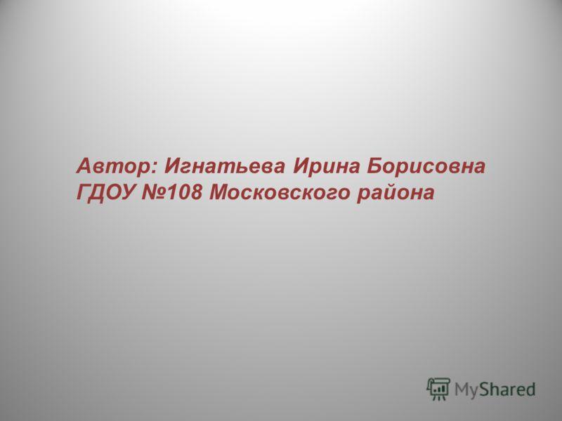 Автор: Игнатьева Ирина Борисовна ГДОУ 108 Московского района