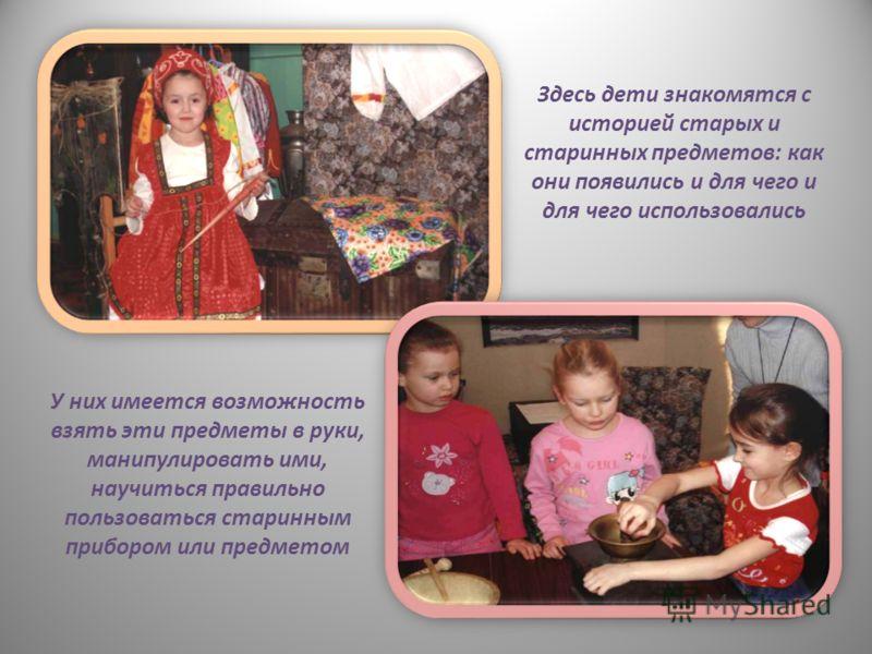 Здесь дети знакомятся с историей старых и старинных предметов: как они появились и для чего и для чего использовались У них имеется возможность взять эти предметы в руки, манипулировать ими, научиться правильно пользоваться старинным прибором или пре