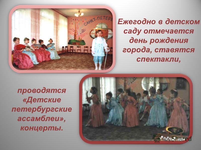 Ежегодно в детском саду отмечается день рождения города, ставятся спектакли, проводятся «Детские петербургские ассамблеи», концерты.