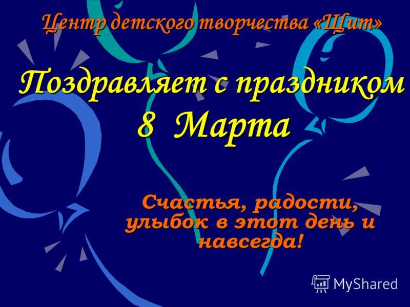 Центр детского творчества «Щит» Поздравляет с праздником 8 Марта Счастья, радости, улыбок в этот день и навсегда!