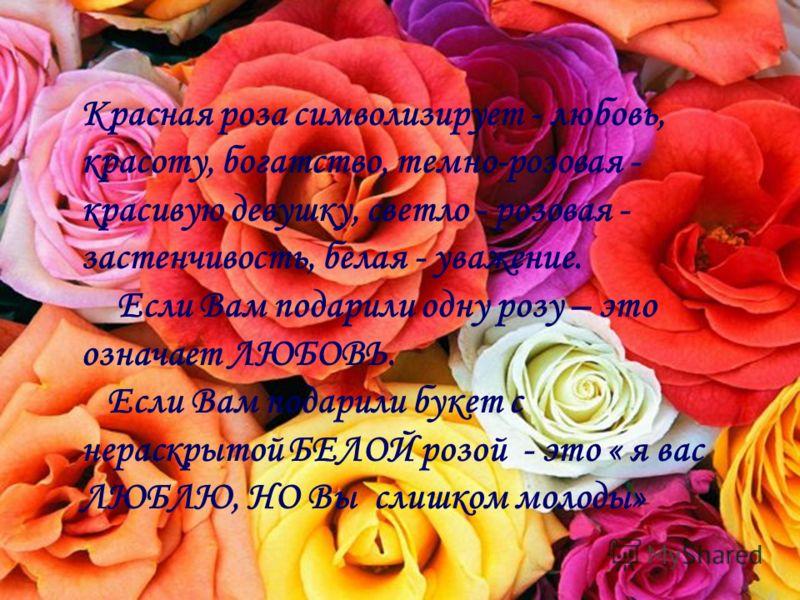 Красная роза символизирует - любовь, красоту, богатство, темно-розовая - красивую девушку, светло - розовая - застенчивость, белая - уважение. Если Вам подарили одну розу – это означает ЛЮБОВЬ. Если Вам подарили букет с нераскрытой БЕЛОЙ розой - это