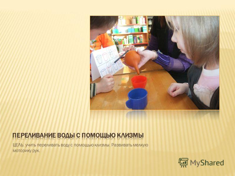 ЦЕЛЬ: учить переливать воду с помощью клизмы. Развивать мелкую моторику рук.