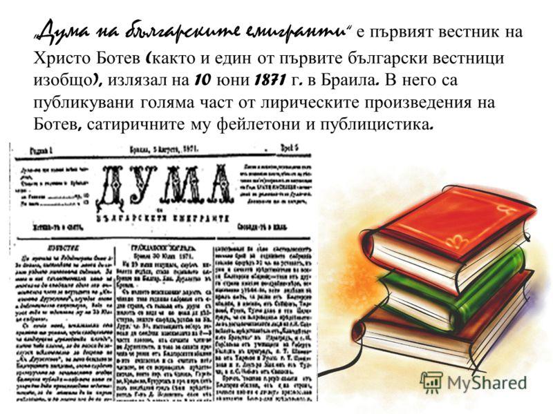 Дума на българските емигранти е първият вестник на Христо Ботев ( както и един от първите български вестници изобщо ), излязал на 10 юни 1871 г. в Браила. В него са публикувани голяма част от лирическите произведения на Ботев, сатиричните му фейлетон