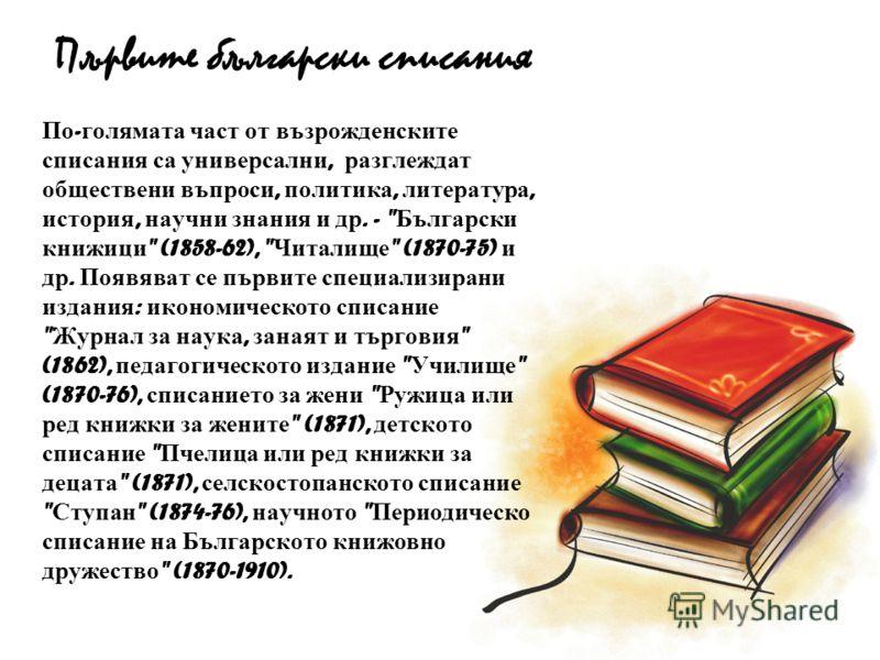 Първите български списания По - голямата част от възрожденските списания са универсални, разглеждат обществени въпроси, политика, литература, история, научни знания и др. -