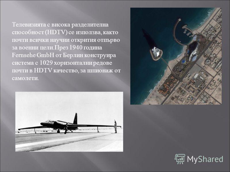 Телевизията с висока разделителна способност (HDTV) се използва, както почти всички научни открития отпърво за военни цели.През 1940 година Fernsehe GmbH от Берлин конструира система с 1029 хоризонтални редове почти в HDTV качество, за шпионаж от сам