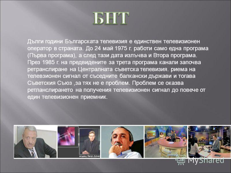 Дълги години Българската телевизия е единствен телевизионен оператор в страната. До 24 май 1975 г. работи само една програма (Първа програма), а след тази дата излъчва и Втора програма. През 1985 г. на предвидените за трета програма канали започва ре