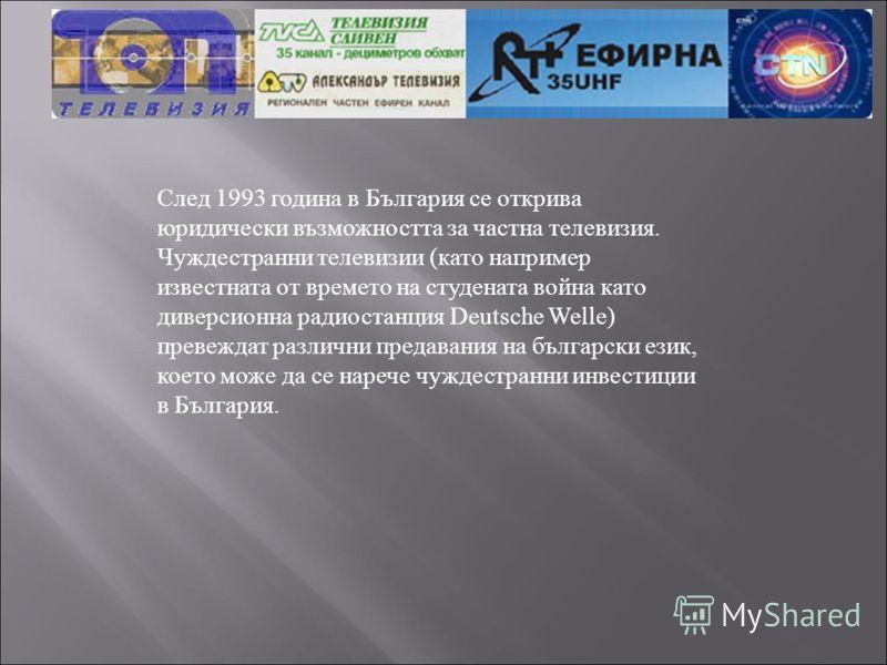 След 1993 година в България се открива юридически възможността за частна телевизия. Чуждестранни телевизии (като например известната от времето на студената война като диверсионна радиостанция Deutsche Welle) превеждат различни предавания на българск