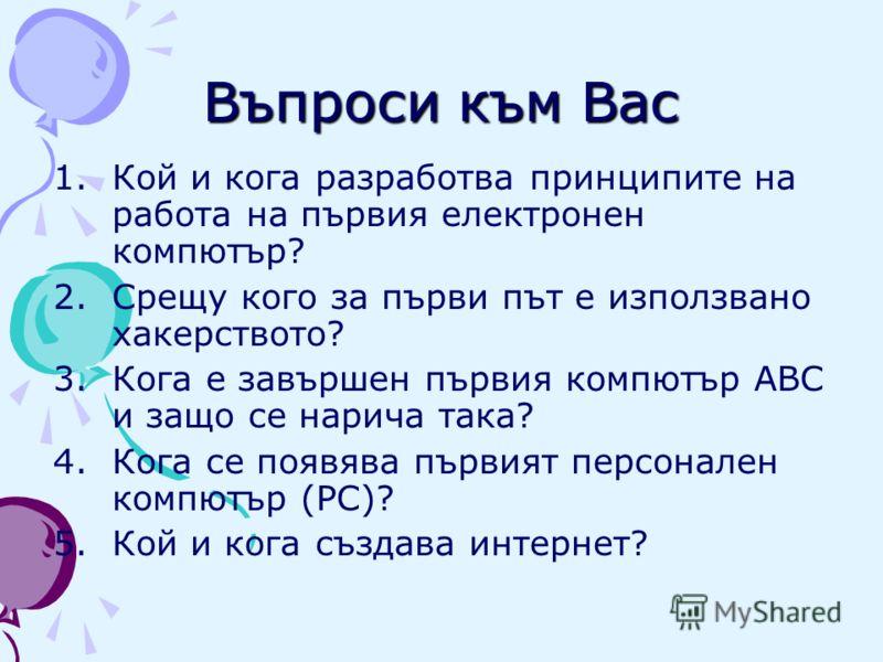 Въпроси към Вас 1.Кой и кога разработва принципите на работа на първия електронен компютър? 2.Срещу кого за първи път е използвано хакерството? 3.Кога е завършен първия компютър ABC и защо се нарича така? 4.Кога се появява първият персонален компютър