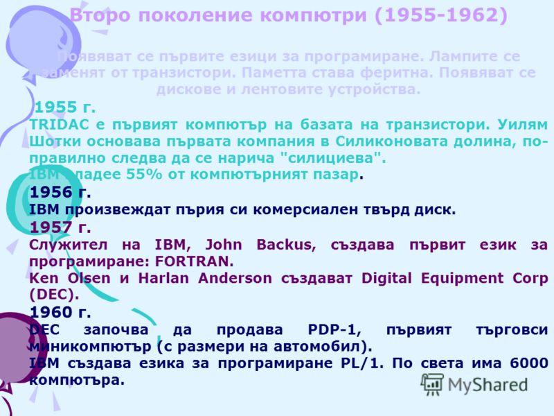Второ поколение компютри (1955-1962) Появяват се първите езици за програмиране. Лампите се заменят от транзистори. Паметта става феритна. Появяват се дискове и лентовите устройства. 1955 г. TRIDAC е първият компютър на базата на транзистори. Уилям Шо