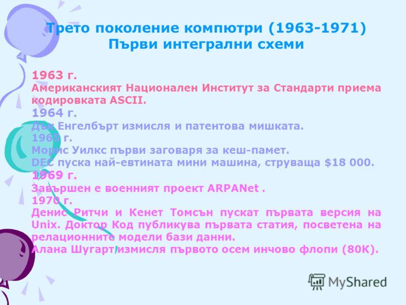 Трето поколение компютри (1963-1971) Първи интегрални схеми 1963 г. Американският Национален Институт за Стандарти приема кодировката ASCII. 1964 г. Дък Енгелбърт измисля и патентова мишката. 1965 г. Морис Уилкс първи заговаря за кеш-памет. DEC пуска