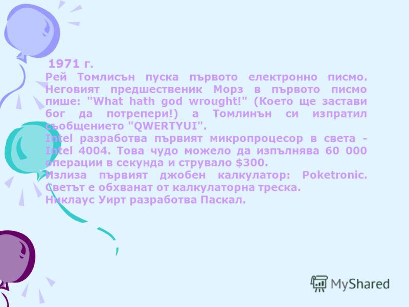 1971 г. Рей Томлисън пуска първото електронно писмо. Неговият предшественик Морз в първото писмо пише:
