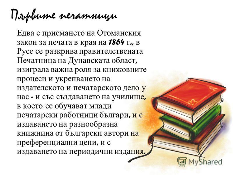 Първите печатници Едва с приемането на Отоманския закон за печата в края на 1864 г., в Русе се разкрива правителствената Печатница на Дунавската област, изиграла важна роля за книжовните процеси и укрепването на издателското и печатарското дело у нас