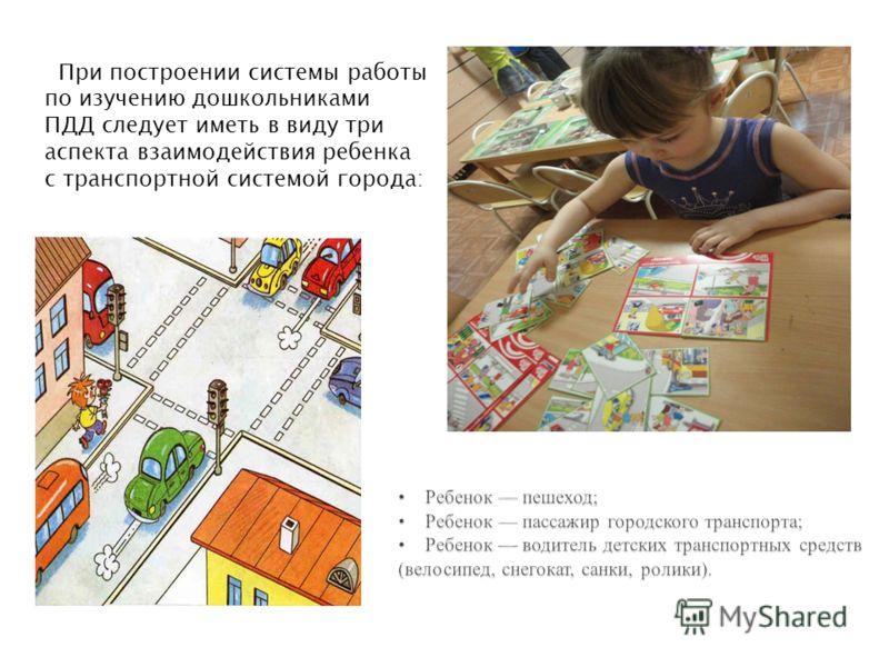При построении системы работы по изучению дошкольниками ПДД следует иметь в виду три аспекта взаимодействия ребенка с транспортной системой города: