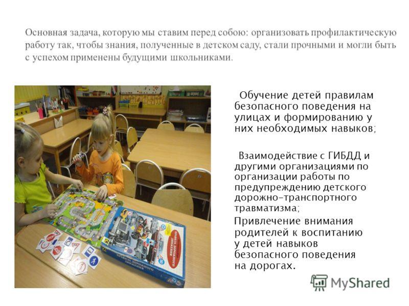 Обучение детей правилам безопасного поведения на улицах и формированию у них необходимых навыков; Взаимодействие с ГИБДД и другими организациями по организации работы по предупреждению детского дорожно-транспортного травматизма; Привлечение внимания