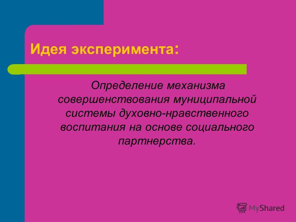 Идея эксперимента : Определение механизма совершенствования муниципальной системы духовно-нравственного воспитания на основе социального партнерства.