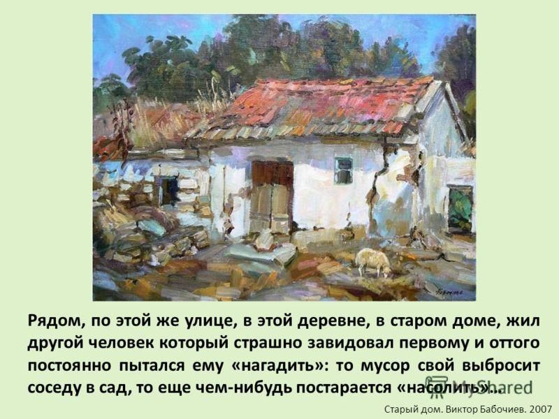 Рядом, по этой же улице, в этой деревне, в старом доме, жил другой человек который страшно завидовал первому и оттого постоянно пытался ему «нагадить»: то мусор свой выбросит соседу в сад, то еще чем-нибудь постарается «насолить»… Старый дом. Виктор
