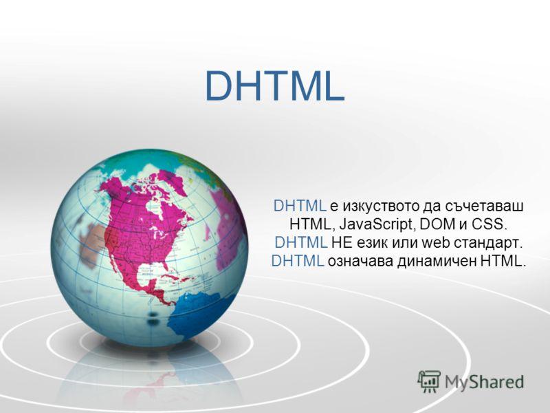 DHTML DHTML е изкуството да съчетаваш HTML, JavaScript, DOM и CSS. DHTML НЕ език или web стандарт. DHTML означава динамичен HTML.