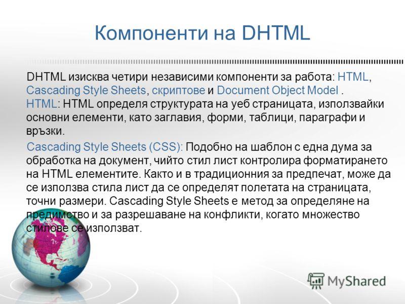 Компоненти на DHTML DHTML изисква четири независими компоненти за работа: HTML, Cascading Style Sheets, скриптове и Document Object Model. HTML: HTML определя структурата на уеб страницата, използвайки основни елементи, като заглавия, форми, таблици,