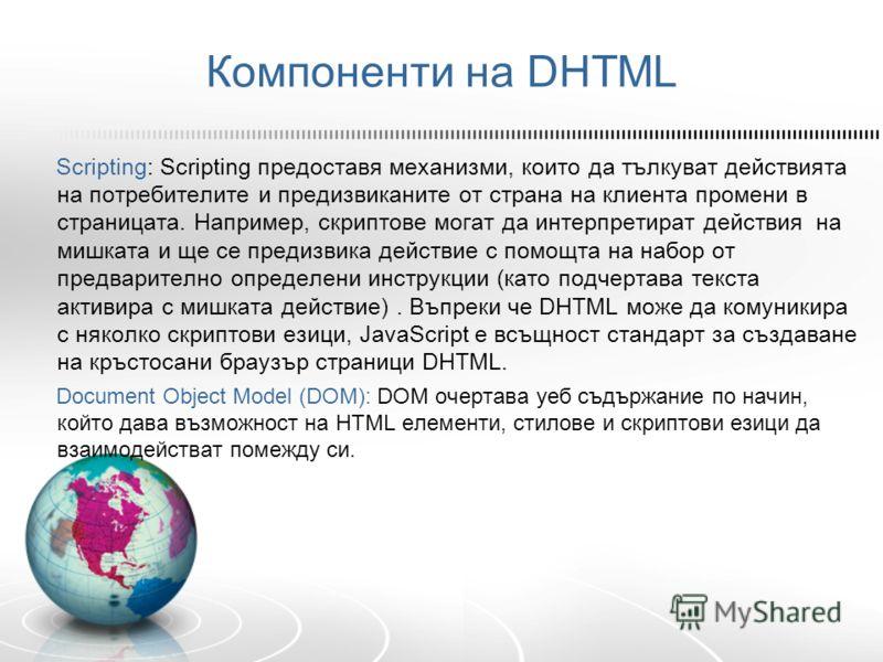 Компоненти на DHTML Scripting: Scripting предоставя механизми, които да тълкуват действията на потребителите и предизвиканите от страна на клиента промени в страницата. Например, скриптове могат да интерпретират действия на мишката и ще се предизвика