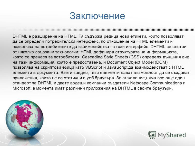 Заключение DHTML е разширение на HTML. Тя съдържа редица нови етикети, които позволяват да се определи потребителски интерфейс, по отношение на HTML елементи и позволява на потребителите да взаимодействат с този интерфейс. DHTML се състои от няколко