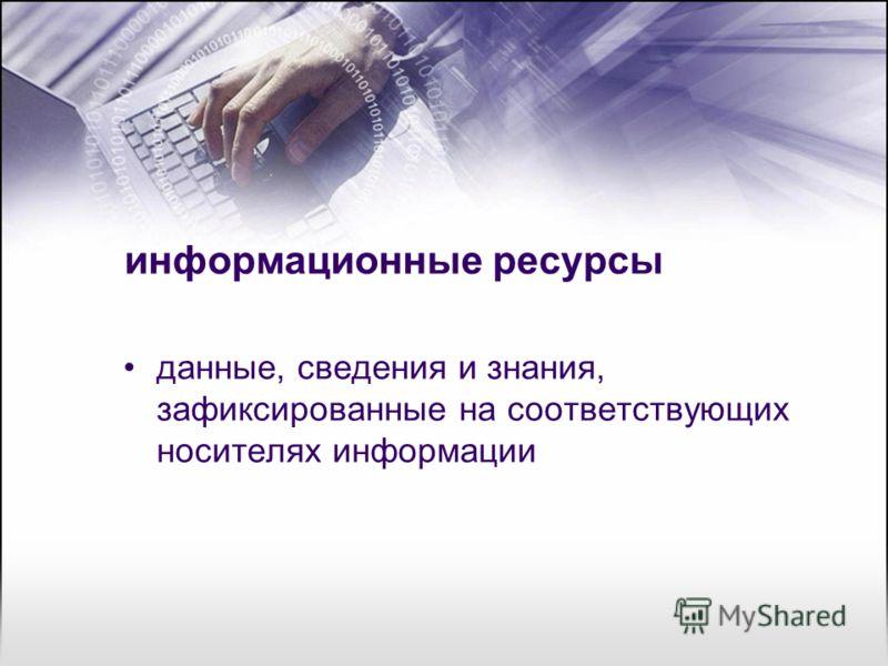 информационные ресурсы данные, сведения и знания, зафиксированные на соответствующих носителях информации