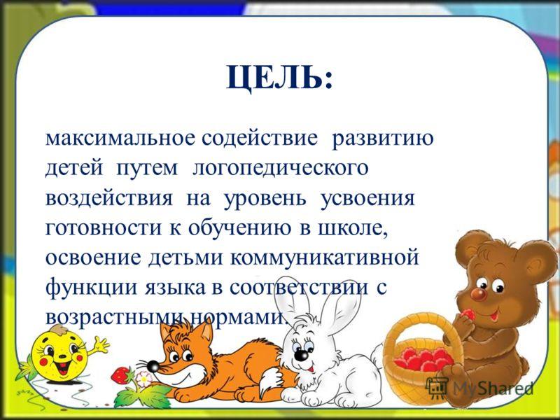 ЦЕЛЬ: максимальное содействие развитию детей путем логопедического воздействия на уровень усвоения готовности к обучению в школе, освоение детьми коммуникативной функции языка в соответствии с возрастными нормами.