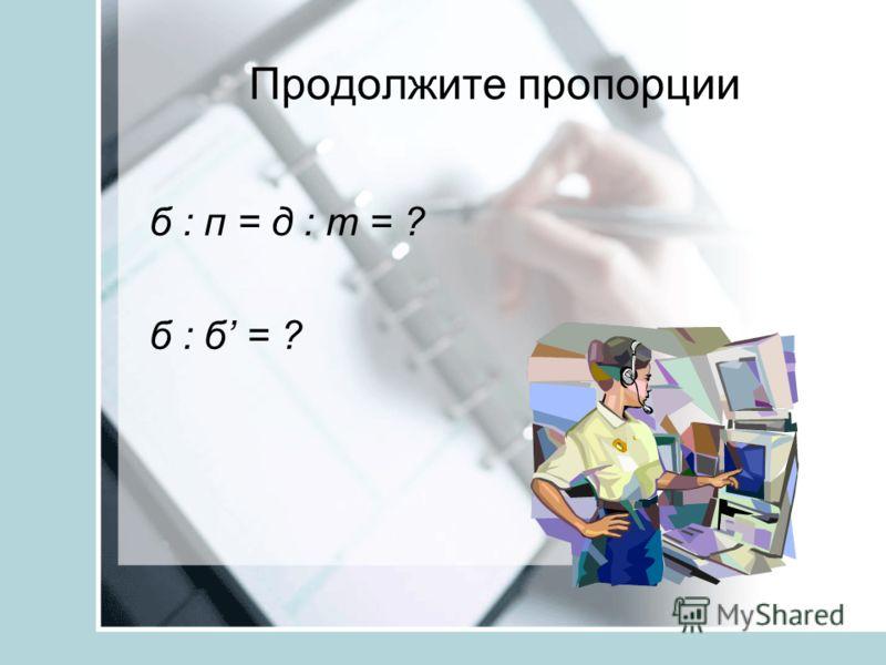 Продолжите пропорции б : п = д : т = ? б : б = ?