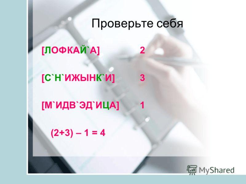 Проверьте себя [ЛОФКАЙ`А] 2 [С`Н`ИЖЫНК`И]3 [М`ИДВ`ЭД`ИЦА] 1 (2+3) – 1 = 4