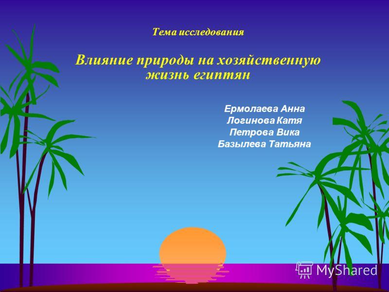Тема исследования Влияние природы на хозяйственную жизнь египтян Ермолаева Анна Логинова Катя Петрова Вика Базылева Татьяна