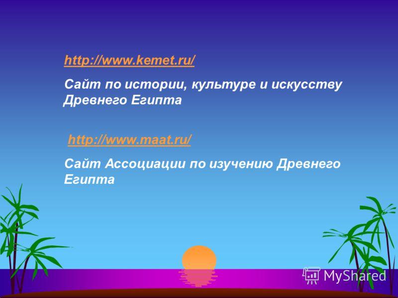 http://www.kemet.ru/ Сайт по истории, культуре и искусству Древнего Египта http://www.maat.ru/ Сайт Ассоциации по изучению Древнего Египта
