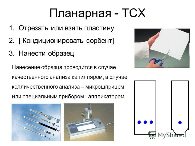 Планарная - ТСХ 1.Отрезать или взять пластину 2.[ Кондиционировать сорбент] 3.Нанести образец Нанесение образца проводится в случае качественного анализа капилляром, в случае колличественного анализа – микрошприцем или специальным прибором - аппликат