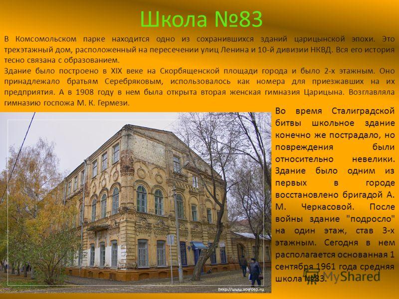 Школа 83 В Комсомольском парке находится одно из сохранившихся зданий царицынской эпохи. Это трехэтажный дом, расположенный на пересечении улиц Ленина и 10-й дивизии НКВД. Вся его история тесно связана с образованием. Здание было построено в XIX веке