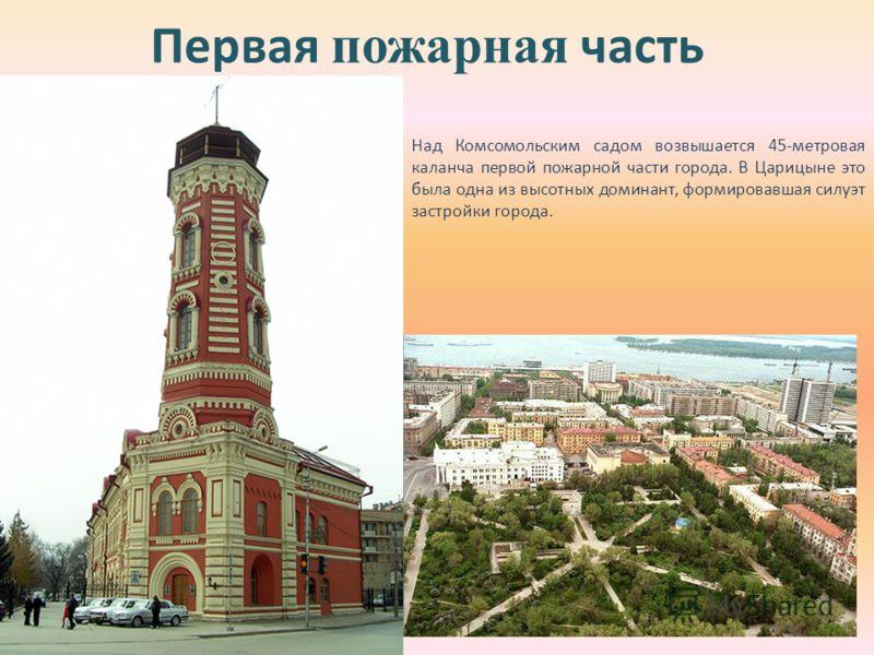Первая пожарная часть Над Комсомольским садом возвышается 45-метровая каланча первой пожарной части города. В Царицыне это была одна из высотных доминант, формировавшая силуэт застройки города.