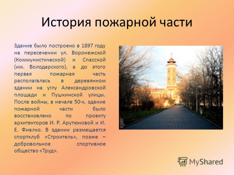 История пожарной части Здание было построено в 1897 году на пересечении ул. Воронежской (Коммунистической) и Спасской (им. Володарского), а до этого первая пожарная часть располагалась в деревянном здании на углу Александровской площади и Пушкинской