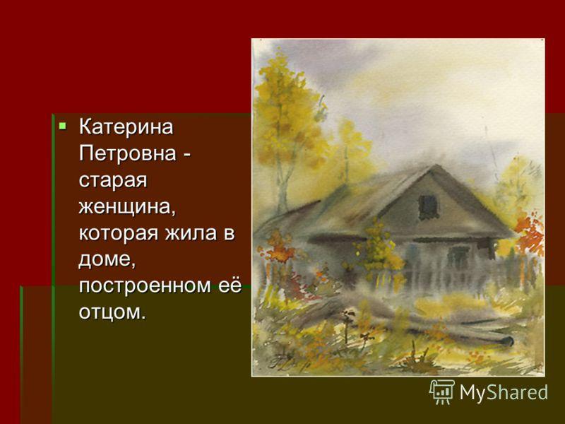Катерина Петровна - старая женщина, которая жила в доме, построенном её отцом. Катерина Петровна - старая женщина, которая жила в доме, построенном её отцом.